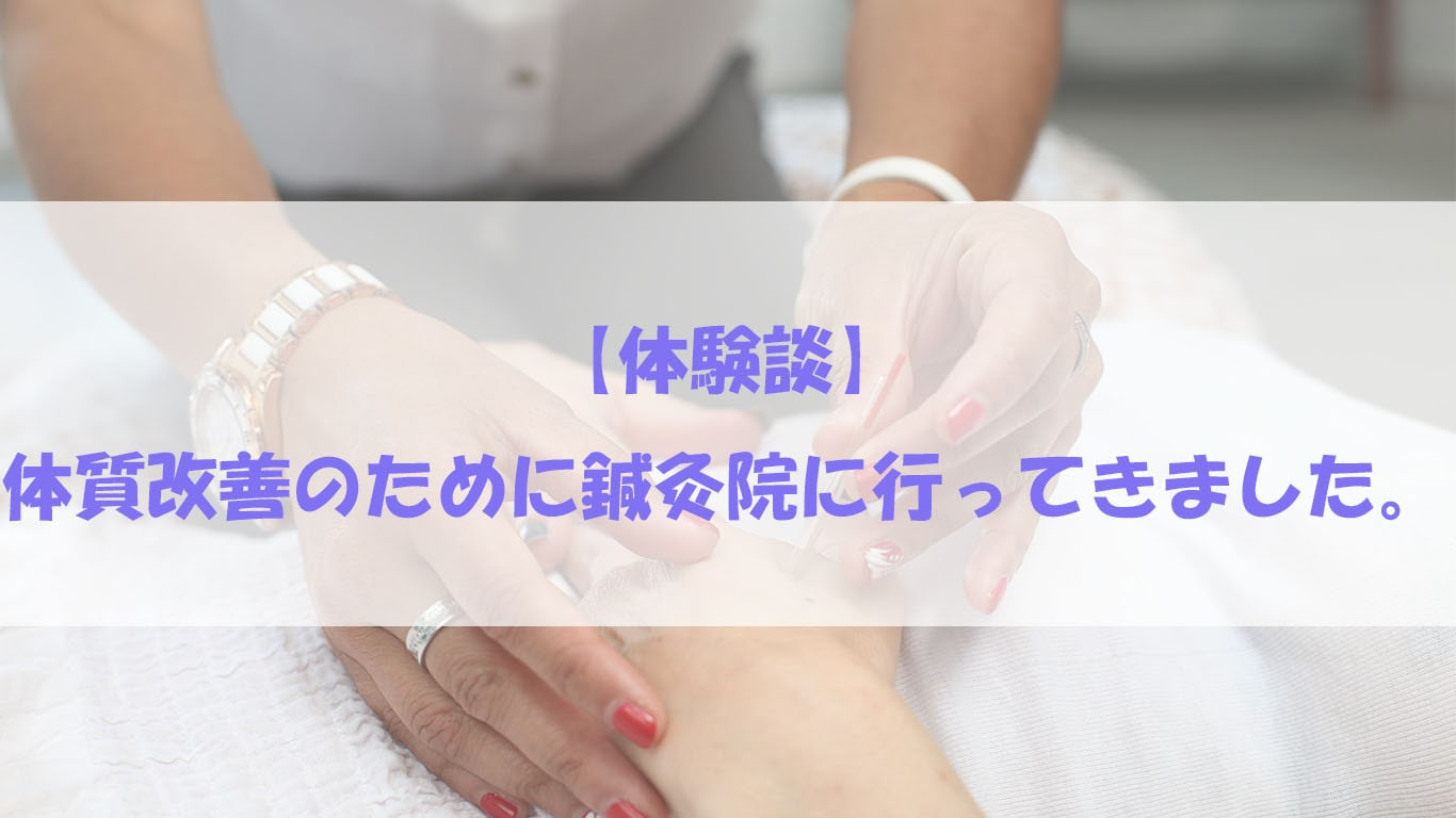 【体験談】体質改善のために鍼灸院に行ってきました。